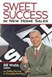 Sweet Success in New Home Sales: Bill Webb, MIRM, on Selling Strong in Changing Markets (0867186186) by Bill Webb