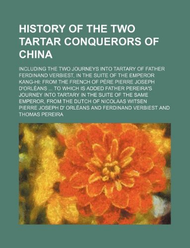 History of the two Tartar conquerors of China; including the two journeys into Tartary of Father Ferdinand Verbiest, in the suite of the Emperor ... is added Father Pereira's journey into Tarta