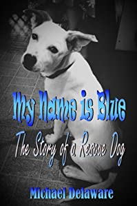 My Name Is Blue: The Story Of A Rescue Dog by Michael Delaware ebook deal