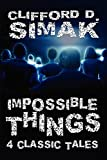 Clifford D. Simak Impossible Things: Four Classic Tales