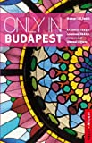Only in Budapest: A Guide to Unique Locations, Hidden Corners and Unusual Objects