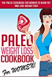Paleo Weight Loss Cookbook For WOMEN! - The Paleo Cookbook For Women To Burn Fat And Lose Weight Fast (paleo cookbook, paleo women, paleo woman)