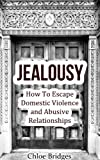 Jealousy: How To Escape Domestic Violence and Abusive Relationships (Bad Relationships, spousal abuse, abusive man)
