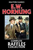 The Complete Raffles Collection by E.W. Hornung (Unexpurgated Edition) (Halcyon Classics)