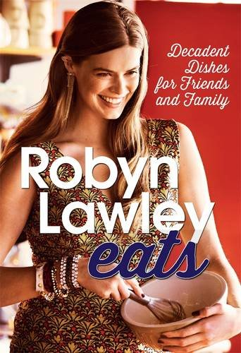 Robyn Lawley Eats: Decadent Dishes for Friends and Family by Robyn Lawley