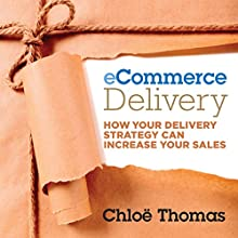 eCommerce Delivery: How Your Delivery Strategy Can Increase Your Sales (       UNABRIDGED) by Chloe Thomas Narrated by Joe Bronzi