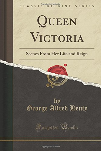 Queen Victoria: Scenes From Her Life and Reign (Classic Reprint)