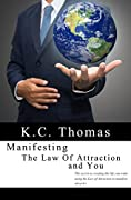 Manifesting, The Law of Attraction, and You: The secret to creating the life you want using the Law of Attraction to manifest miracles