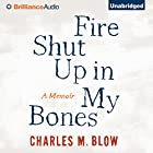 Fire Shut Up in My Bones: A Memoir (       UNABRIDGED) by Charles M. Blow Narrated by Charles M. Blow