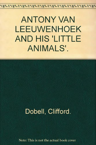"""Anthony Van Leeuwenhoek And His """"Little Animals"""": Being Some Account Of The Father Of Protozoology And Bacteriology And His Multifarious Discoveries ... Manuscripts, And Contemporary Records"""
