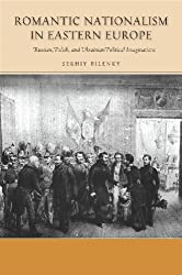 Romantic Nationalism in Eastern Europe: Russian, Polish, and Ukrainian Political Imaginations (Stanford Studies on Central and Eastern)