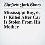 Mississippi Boy, 6, Is Killed After Car Is Stolen From His Mother | Niraj Chokshi,Daniel Victor