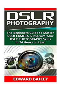 Dslr Photography: The Beginners Guide to Master DSLR CAMERA & Improve Your DSLR PHOTOGRAPHY Skills in 24 Hours or Less! (Step by Step Pictures, ... Digital SLR Photography Skills) (Volume 1)