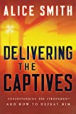 img - for Delivering the Captives: Understanding the Strongman--and How to Defeat Him book / textbook / text book