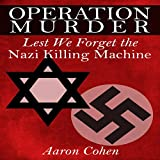 Operation Murder: Lest We Forget The Nazi Killing Machine ~ Aaron Cohen
