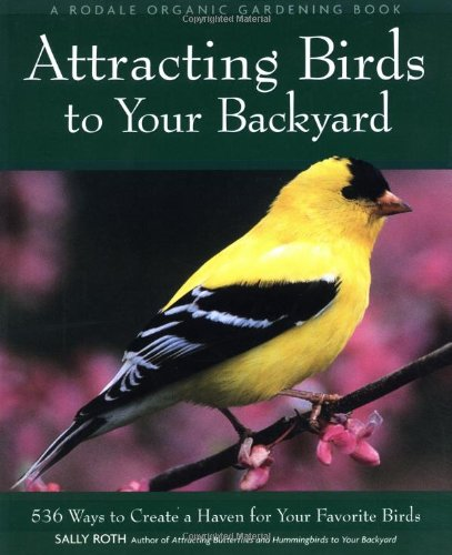 Attracting Birds To Your Backyard: 536 Ways To Create A Haven For Your Favorite Birds (Rodale Organic Gardening Books)