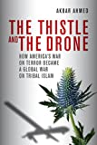 Akbar S. Ahmed The Thistle and the Drone: How America's War on Terror Became a Global War on Tribal Islam