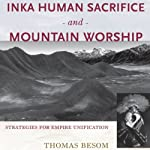 Inka Human Sacrifice and Mountain Worship: Strategies for Empire Unification | Thomas Besom