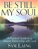 Be Still, My Soul: A Practical Guide to a Deeper Relationship with God [Paperback]