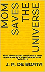MOM SAVES THE UNIVERSE- Moms Harness Cosmic Energy/Achieve Peace on Earth/Reach the Stars/ a Feminist Futrue Reality Novel