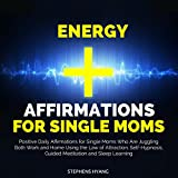 Energy Affirmations for Single Moms: Positive Daily Affirmations for Single Moms Who Are Juggling Both Work and Home Using the Law of Attraction, Self-Hypnosis, Guided Meditation and Sleep Learning