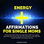 Energy Affirmations for Single Moms: Positive Daily Affirmations for Single Moms Who Are Juggling Both Work and Home Using the Law of Attraction, Self-Hypnosis, Guided Meditation and Sleep Learning | Stephens Hyang