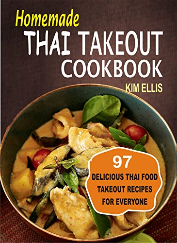 Homemade Thai Takeout Cookbook: Delicious Thai Food Takeout Recipes For Everyone by Kim Ellis