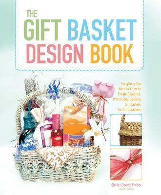 The Gift Basket Design Book: Everything You Need to Know to Create Beautiful, Professional-Looking Gift Baskets for All Occasions [GIFT BASKET DESIGN BK 2/E]