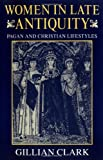 Women in Late Antiquity: Pagan and Christian Lifestyles (Clarendon Paperbacks) (0198721668) by Clark, Gillian