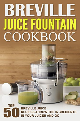 Breville Juice Fountain Cookbook: Top 50 Breville Juice Recipes-Throw The Ingredients In Your Juicer And Go by Amanda Rubin
