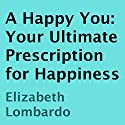 A Happy You: Your Ultimate Prescription for Happiness Audiobook by Elizabeth Lombardo Narrated by Elizabeth Lombardo