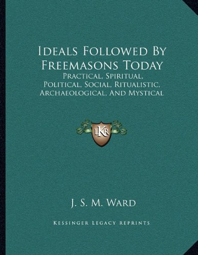 Ideals Followed by Freemasons Today: Practical, Spiritual, Political, Social, Ritualistic, Archaeological, and Mystical