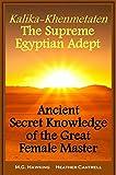 Kalika-Khenmetaten, the Supreme Egyptian Adept - Ancient Secret Knowledge of the Great Female Master