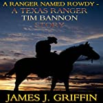 A Ranger Named Rowdy: A Texas Ranger Tim Bannon Story | James J. Griffin