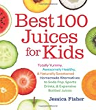 Best 100 Juices for Kids: Totally Yummy, Awesomely Healthy, & Naturally Sweetened Homemade Alternatives to Soda Pop, Sports Drinks, and Expensive Bottled Juices