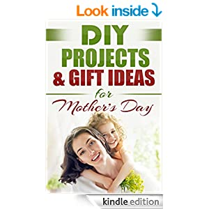 DIY Projects & Gift Ideas for Mother's Day: Amazingly Easy Guided Gift Ideas For Beginners To The More Experienced (~Includes Easy to Follow Pictures!) ... Day, Holiday Gift, Gifts of Love Book 1)