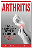 ARTHRITIS: How to Relieve and Reverse Rheumatoid Arthritis Today (arthritis diet,arthritis reversed, rheumatoid arthritis, arthritis today, osteoarthritis, psoriatic arthritis, polyarthritis)
