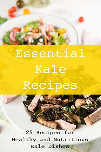 Kale Recipes: Essential Kale Recipes: 25 Recipes for Healthy and Nutritious Kale Dishes