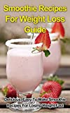 Smoothie Recipes For Weight Loss Guide - Delicious, Easy-To-Make Smoothie Recipes For Losing Weight Fast (Smoothie Recipes For Weight Loss Book)