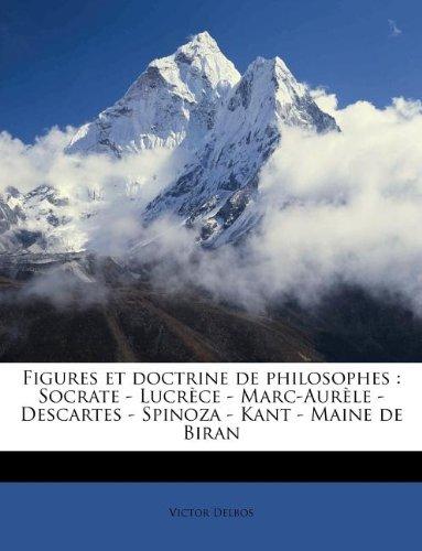 Figures et doctrine de philosophes: Socrate - Lucrèce - Marc-Aurèle - Descartes - Spinoza - Kant - Maine de Biran