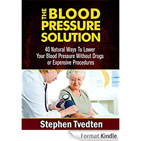 The Blood Pressure Solution: 40 Natural Ways To Lower Your Blood Pressure Without Drugs or Expensive Procedures (Natural Health Guide Book 1) (English Edition)