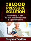 The Blood Pressure Solution: 40 Natural Ways To Lower Your Blood Pressure Without Drugs or Expensive Procedures (Natural Health Guide Book 1)