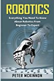 Robotics: Everything You Need to Know About Robotics from Beginner to Expert