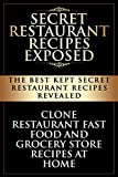 Secret Restaurant Recipes Exposed: The Best Kept Secret Restaurant Recipes Revealed: Clone Restaurant Fast Food and Grocery Store Recipes At Home (Copycat Restaurant Recipes Book 1)