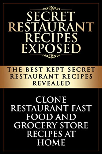Secret Restaurant Recipes Exposed: The Best Kept Secret Restaurant Recipes Revealed: Clone Restaurant Fast Food and Grocery Store Recipes At Home (Copycat Restaurant Recipes Book 1) by SAA Publishing