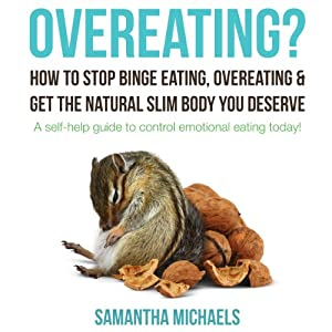 Overeating? How to Stop Binge Eating, Overeating & Get the Natural Slim Body You Deserve: A Self-Help Guide to Control Emotional Eating Today! | [Samantha Michaels]