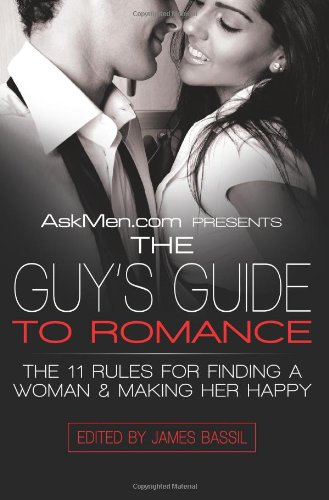 AskMen.com Presents The Guy's Guide to Romance: The 11 Rules for Finding a Woman & Making Her Happy