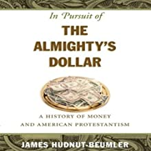 In Pursuit of the Almighty's Dollar: A History of Money and American Protestantism (       UNABRIDGED) by James Hudnut-Beumler Narrated by James Hudnut-Beumler