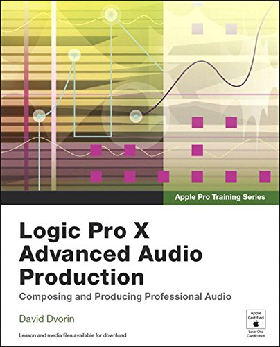 Apple Pro Training Series: Logic Pro X Advanced Audio Production: Composing and Producing Professional Audio, by David Dvorin