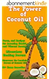 The Power of Coconut Oil: Natural Coconut Oil Healing Properties, Benefits, Remedies, Cures, and Miracle Uses(Nutrition, Weight Loss, Coconut Beauty, and Coconut Oil Cures) (English Edition)